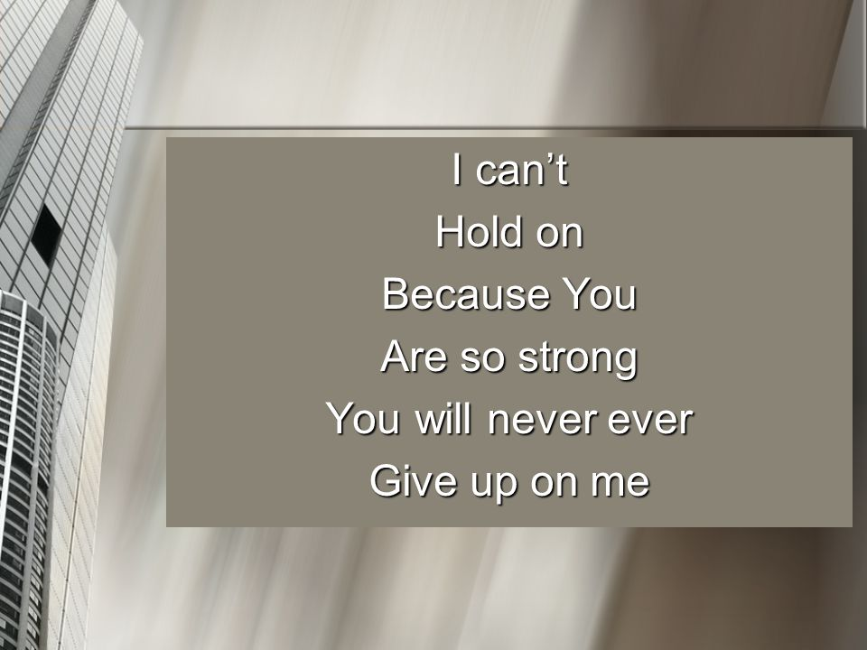I can't Hold on Because You Are so strong You will never ever Give up on me