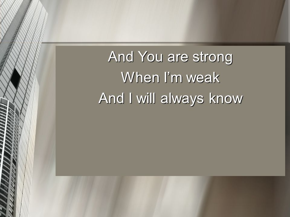 And You are strong When I'm weak And I will always know