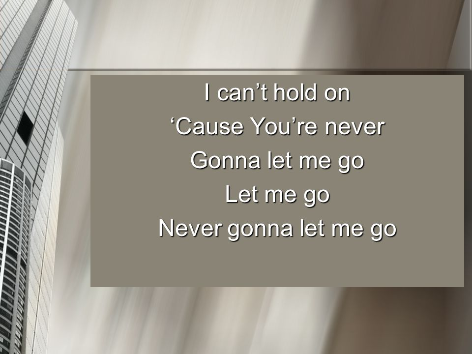 I can't hold on 'Cause You're never Gonna let me go Let me go Never gonna let me go