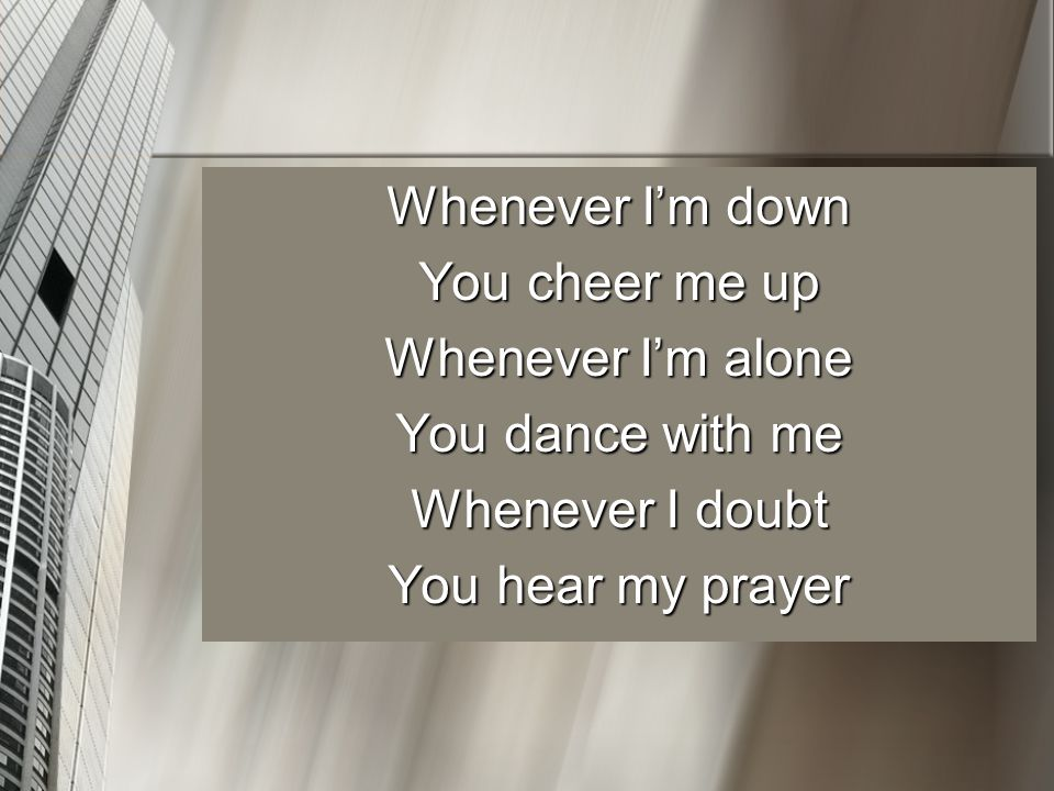 Whenever I'm down You cheer me up Whenever I'm alone You dance with me Whenever I doubt You hear my prayer
