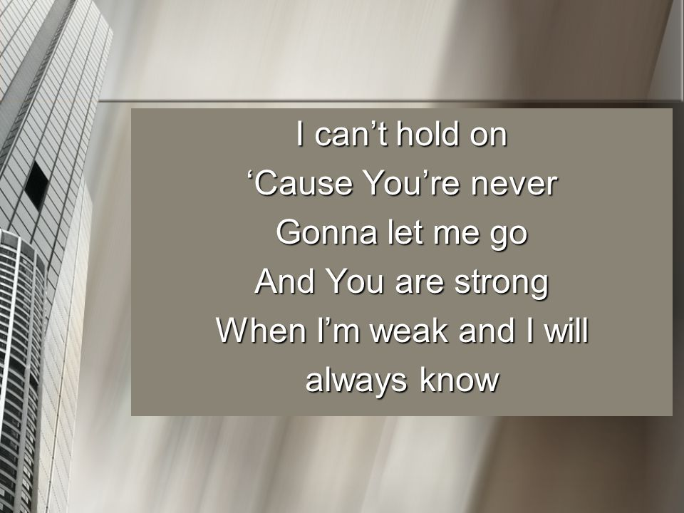 I can't hold on 'Cause You're never Gonna let me go And You are strong When I'm weak and I will always know