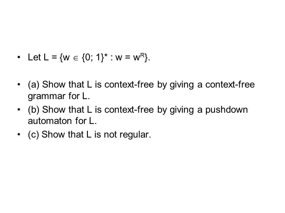 Let L = {w  {0; 1}* : w = wR}. (a) Show that L is context-free by giving a context-free grammar for L.