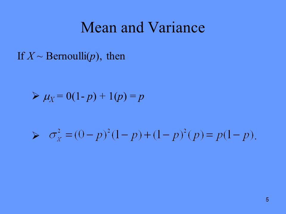 Mean and Variance If X ~ Bernoulli(p), then X = 0(1- p) + 1(p) = p .