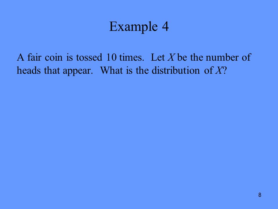Example 4 A fair coin is tossed 10 times. Let X be the number of heads that appear.