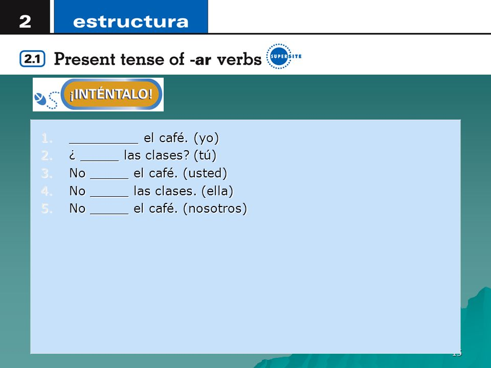 _________ el café. (yo) ¿ _____ las clases (tú) No _____ el café. (usted) No _____ las clases. (ella)