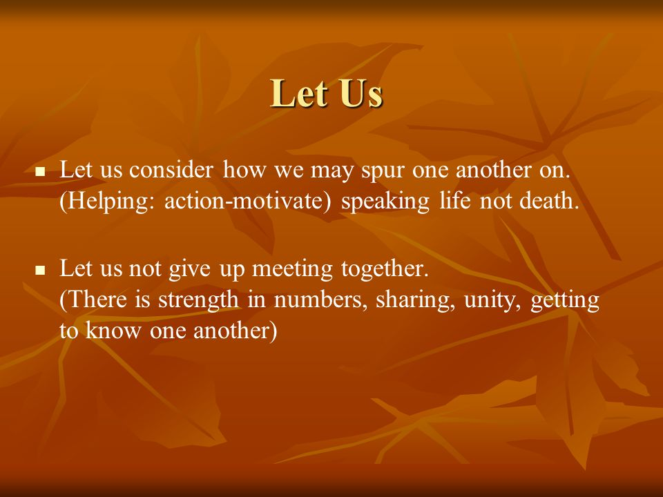 Let Us Let us consider how we may spur one another on. (Helping: action-motivate) speaking life not death.