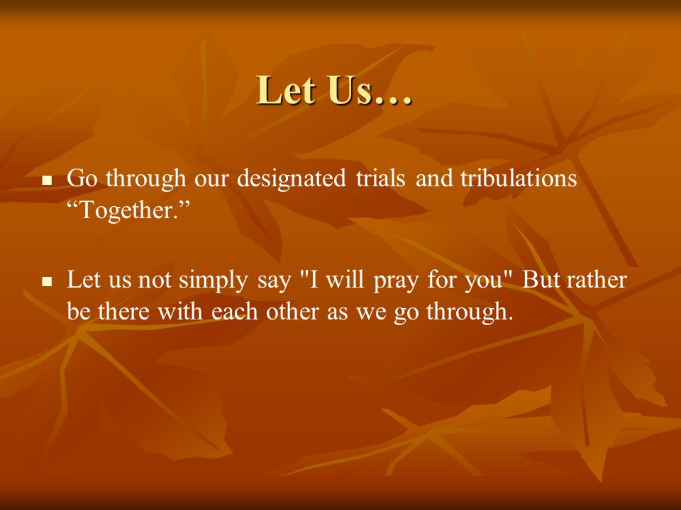 Let Us… Go through our designated trials and tribulations Together.