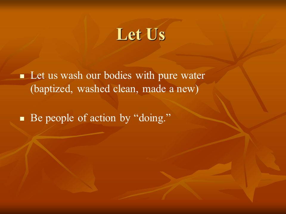 Let Us Let us wash our bodies with pure water (baptized, washed clean, made a new) Be people of action by doing.