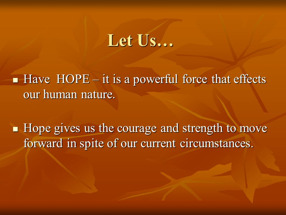 Let Us… Have HOPE – it is a powerful force that effects our human nature.