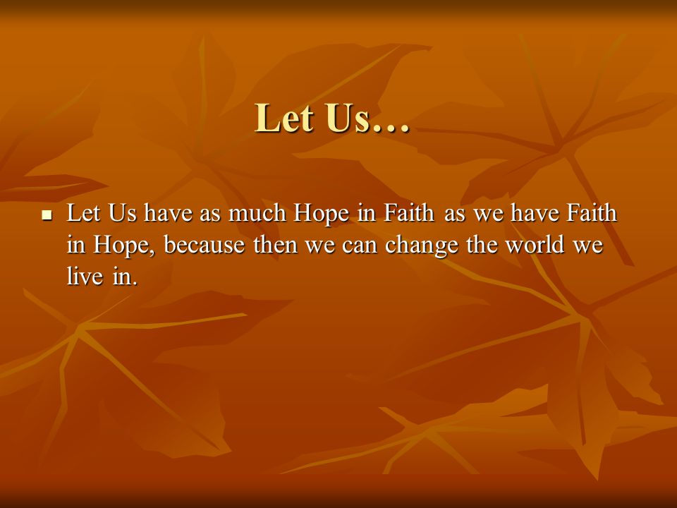 Let Us… Let Us have as much Hope in Faith as we have Faith in Hope, because then we can change the world we live in.