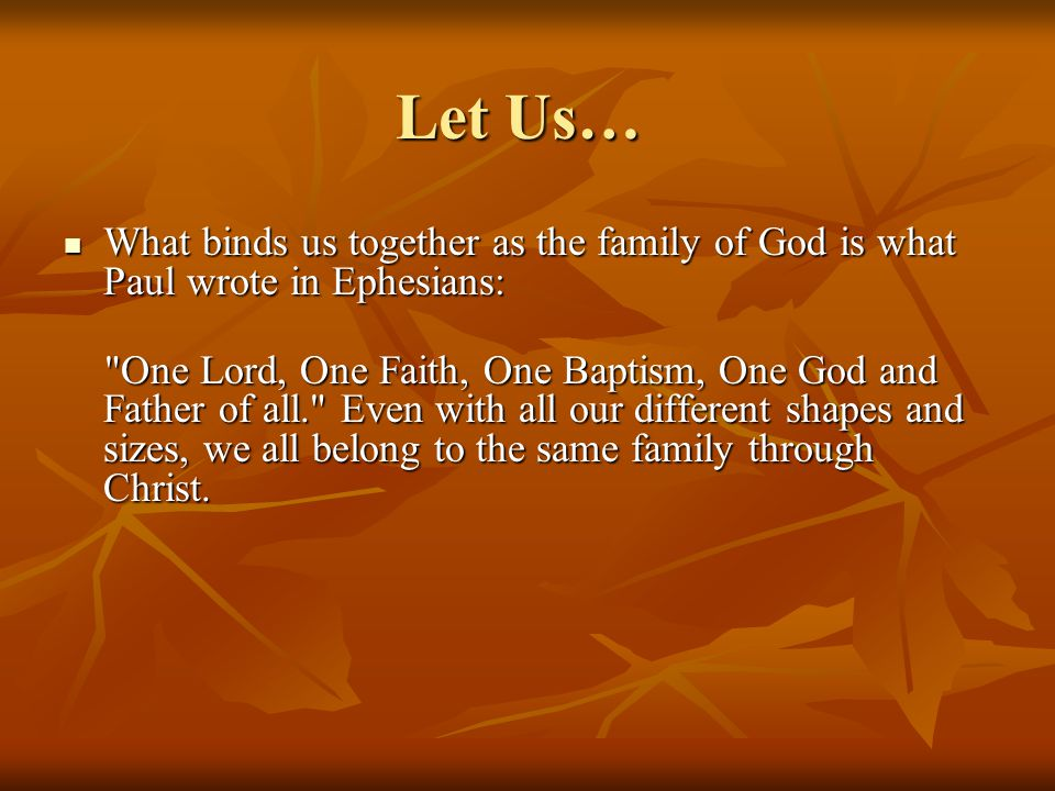 Let Us… What binds us together as the family of God is what Paul wrote in Ephesians: