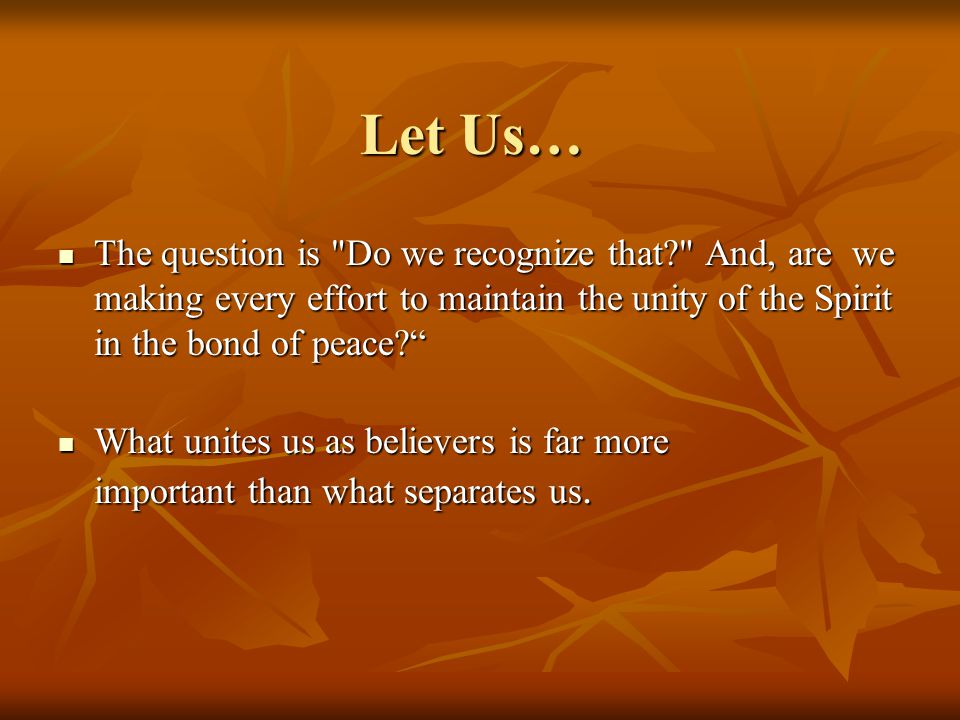 Let Us… The question is Do we recognize that And, are we making every effort to maintain the unity of the Spirit in the bond of peace