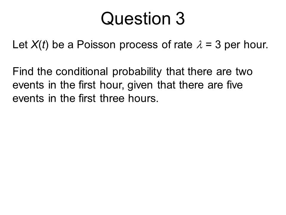 Question 3 Let X(t) be a Poisson process of rate  = 3 per hour.