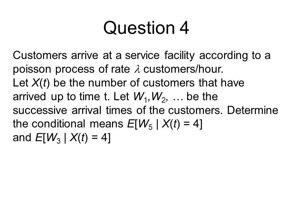 Question 4 Customers arrive at a service facility according to a poisson process of rate  customers/hour.