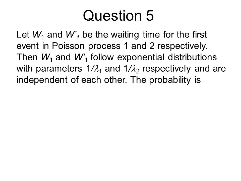 Question 5 Let W1 and W'1 be the waiting time for the first event in Poisson process 1 and 2 respectively.