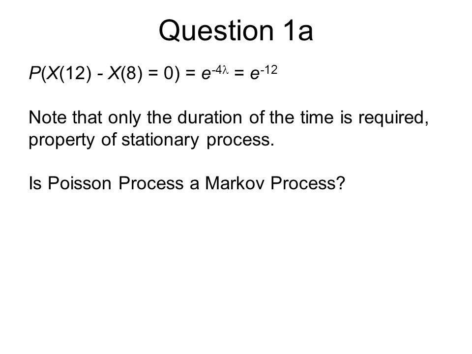 Question 1a P(X(12) - X(8) = 0) = e-4 = e-12