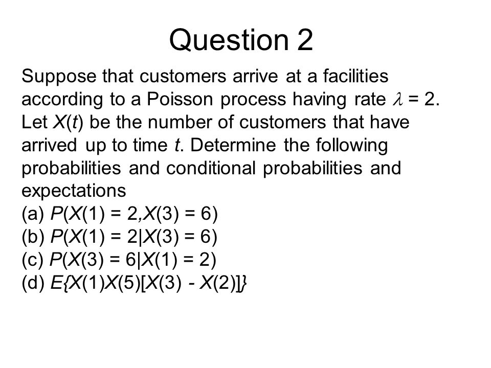 Question 2 Suppose that customers arrive at a facilities according to a Poisson process having rate  = 2.
