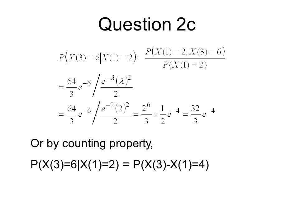 Question 2c Or by counting property, P(X(3)=6|X(1)=2) = P(X(3)-X(1)=4)