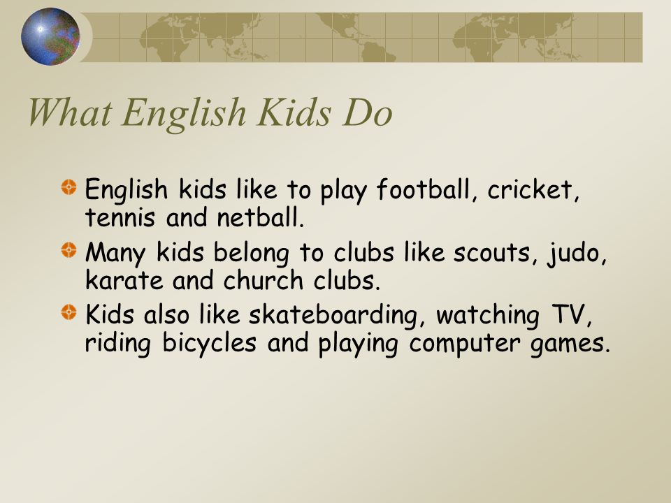 What English Kids Do English kids like to play football, cricket, tennis and netball.
