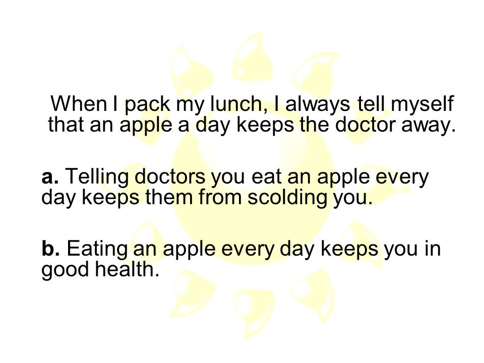 When I pack my lunch, I always tell myself that an apple a day keeps the doctor away.