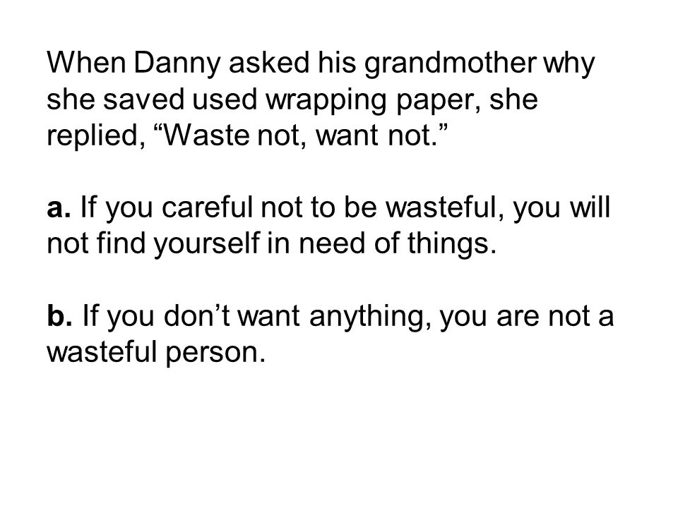 When Danny asked his grandmother why she saved used wrapping paper, she replied, Waste not, want not. a.