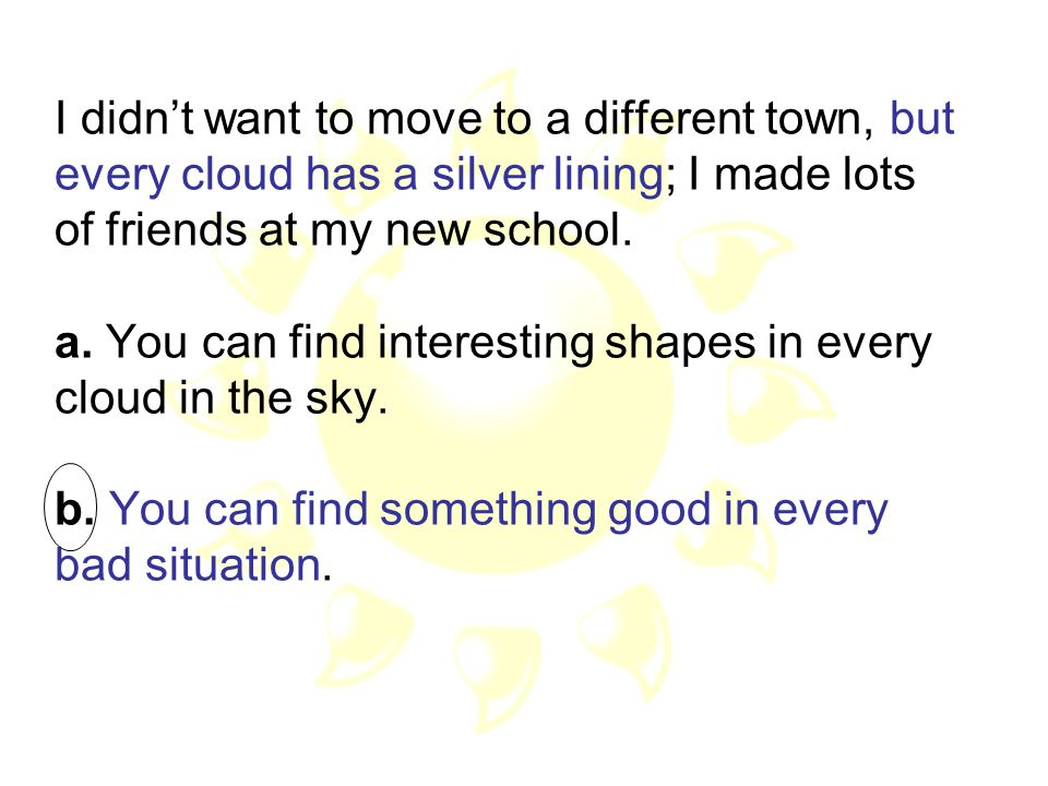 I didn't want to move to a different town, but every cloud has a silver lining; I made lots of friends at my new school.