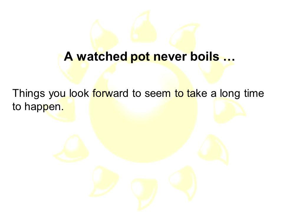 A watched pot never boils …