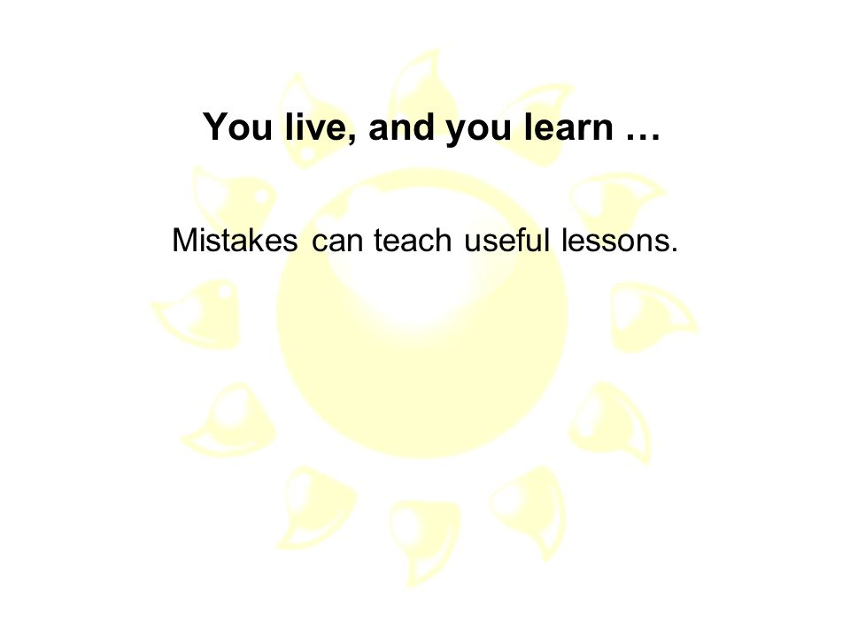 Mistakes can teach useful lessons.