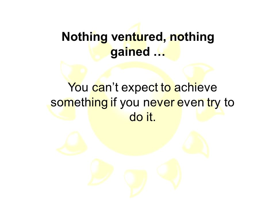 Nothing ventured, nothing gained …