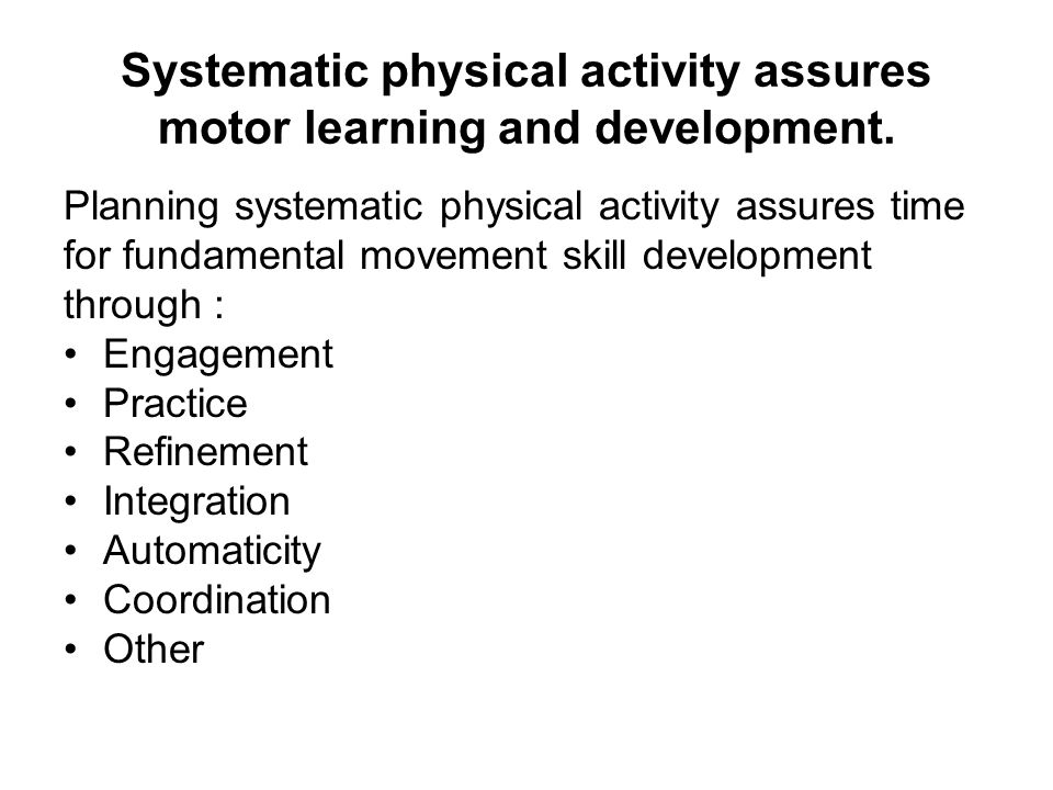 Systematic physical activity assures motor learning and development.