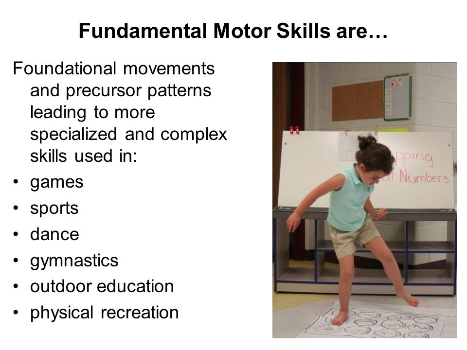 Fundamental Motor Skills are…