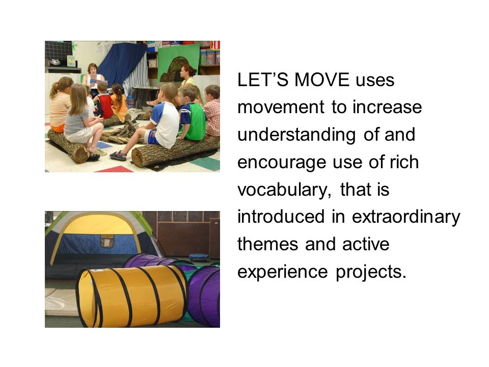 LET'S MOVE uses movement to increase. understanding of and. encourage use of rich. vocabulary, that is.