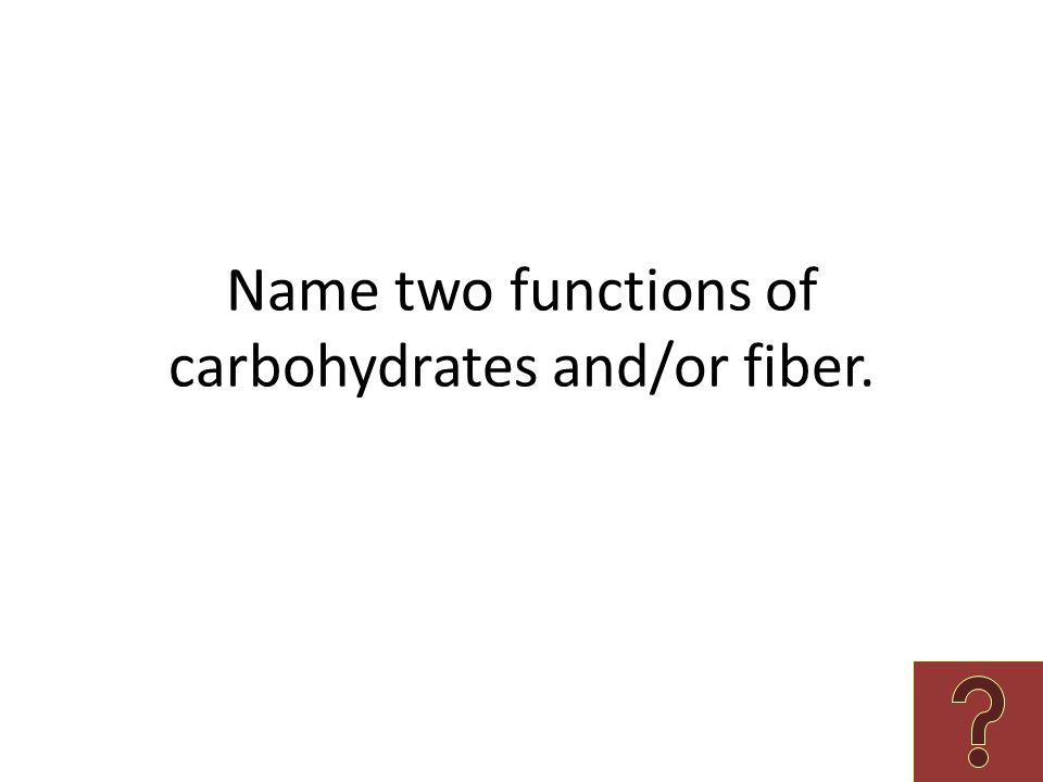 Name two functions of carbohydrates and/or fiber.