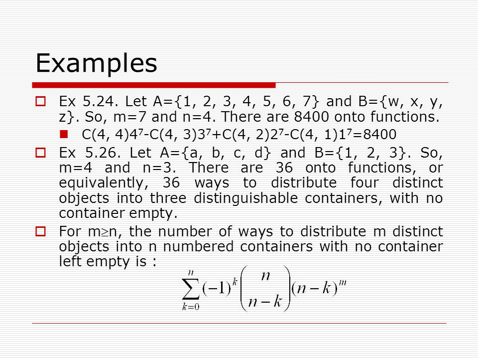 Examples Ex 5.24. Let A={1, 2, 3, 4, 5, 6, 7} and B={w, x, y, z}. So, m=7 and n=4. There are 8400 onto functions.