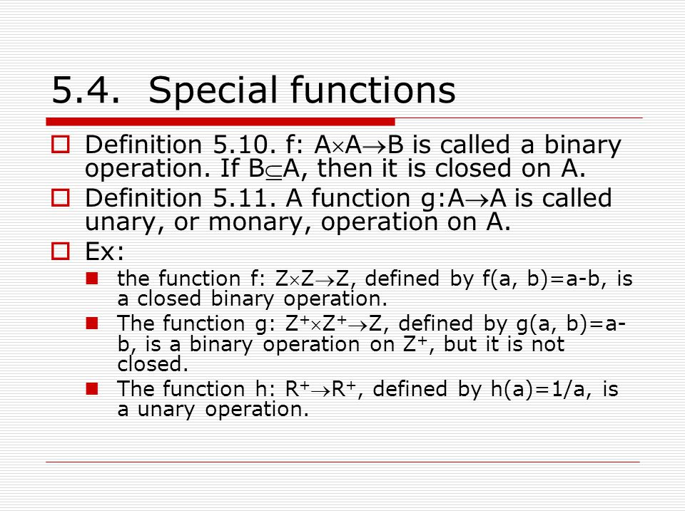 5.4. Special functions Definition 5.10. f: AAB is called a binary operation. If BA, then it is closed on A.