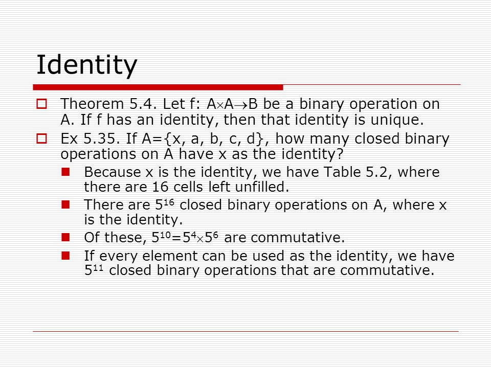 Identity Theorem 5.4. Let f: AAB be a binary operation on A. If f has an identity, then that identity is unique.
