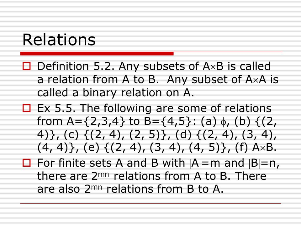 Relations Definition 5.2. Any subsets of AB is called a relation from A to B. Any subset of AA is called a binary relation on A.