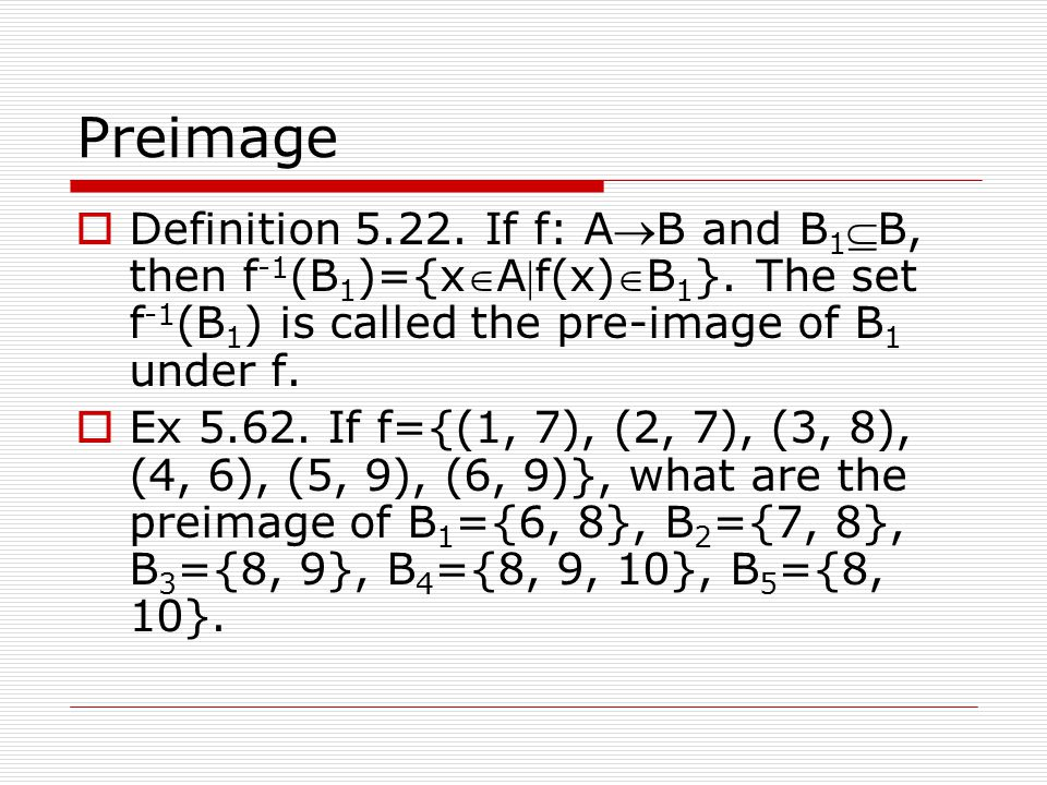 Preimage Definition 5.22. If f: AB and B1B, then f-1(B1)={xAf(x)B1}. The set f-1(B1) is called the pre-image of B1 under f.