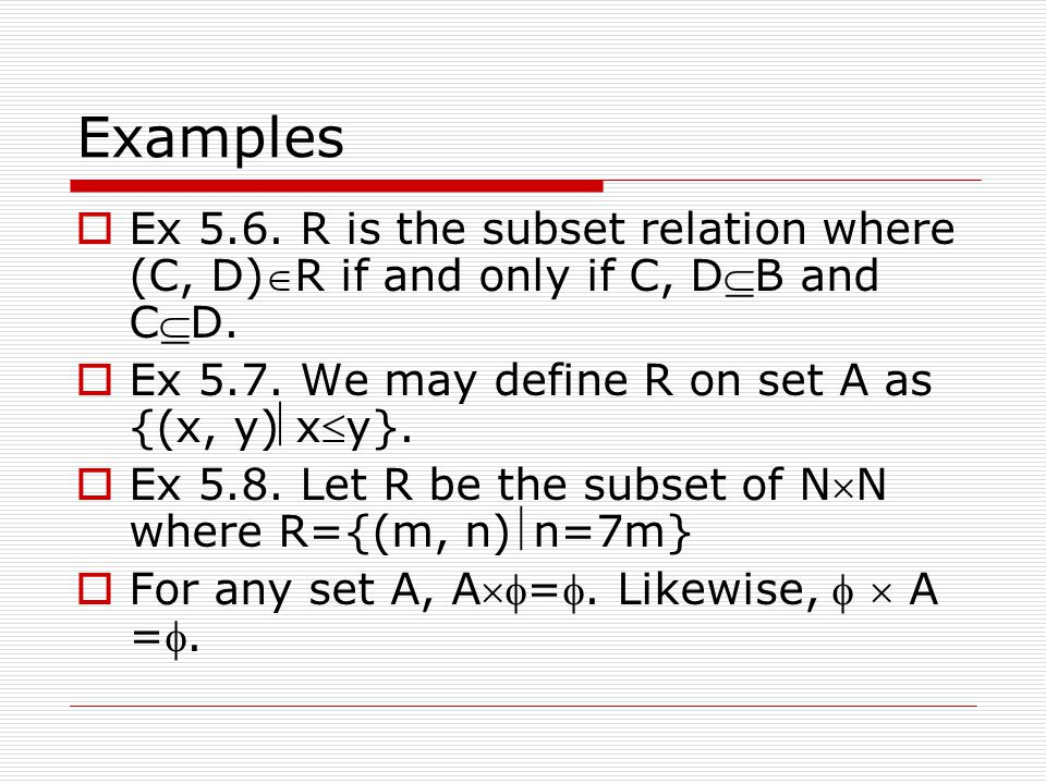Examples Ex 5.6. R is the subset relation where (C, D)R if and only if C, DB and CD. Ex 5.7. We may define R on set A as {(x, y)xy}.