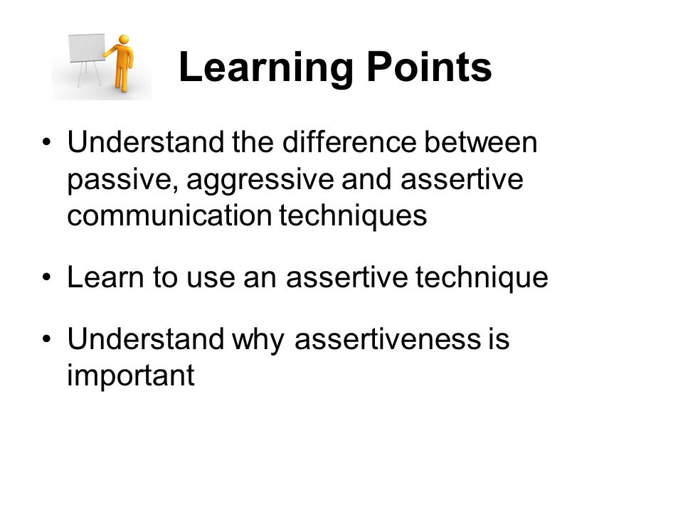 Learning Points Understand the difference between passive, aggressive and assertive communication techniques.