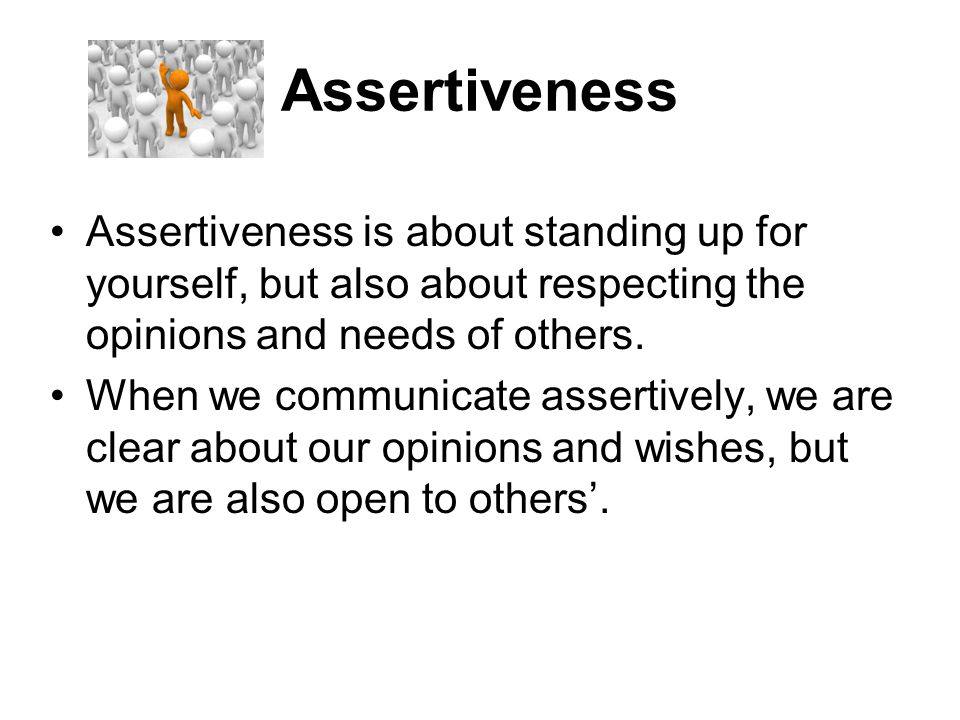 Assertiveness Assertiveness is about standing up for yourself, but also about respecting the opinions and needs of others.