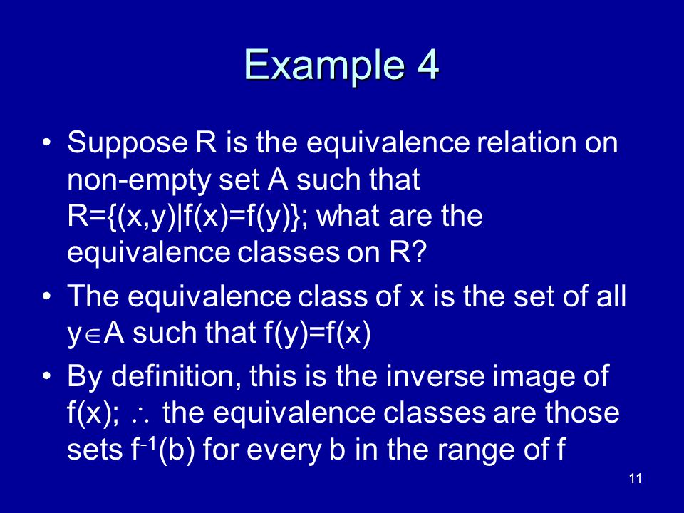 4/10/2017 Example 4. Suppose R is the equivalence relation on non-empty set A such that R={(x,y)|f(x)=f(y)}; what are the equivalence classes on R