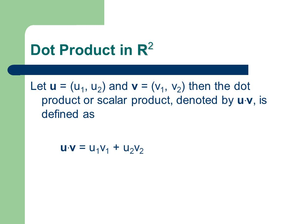 Dot Product in R2 Let u = (u1, u2) and v = (v1, v2) then the dot product or scalar product, denoted by u.v, is defined as.