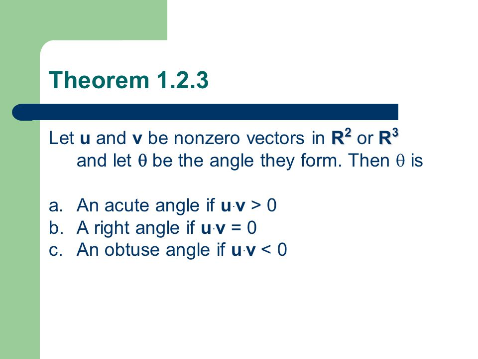 Theorem 1.2.3 Let u and v be nonzero vectors in R2 or R3 and let  be the angle they form. Then  is.