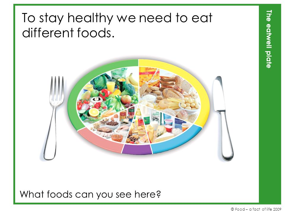 To stay healthy we need to eat different foods.