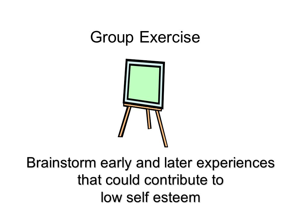 Group Exercise Brainstorm early and later experiences that could contribute to low self esteem