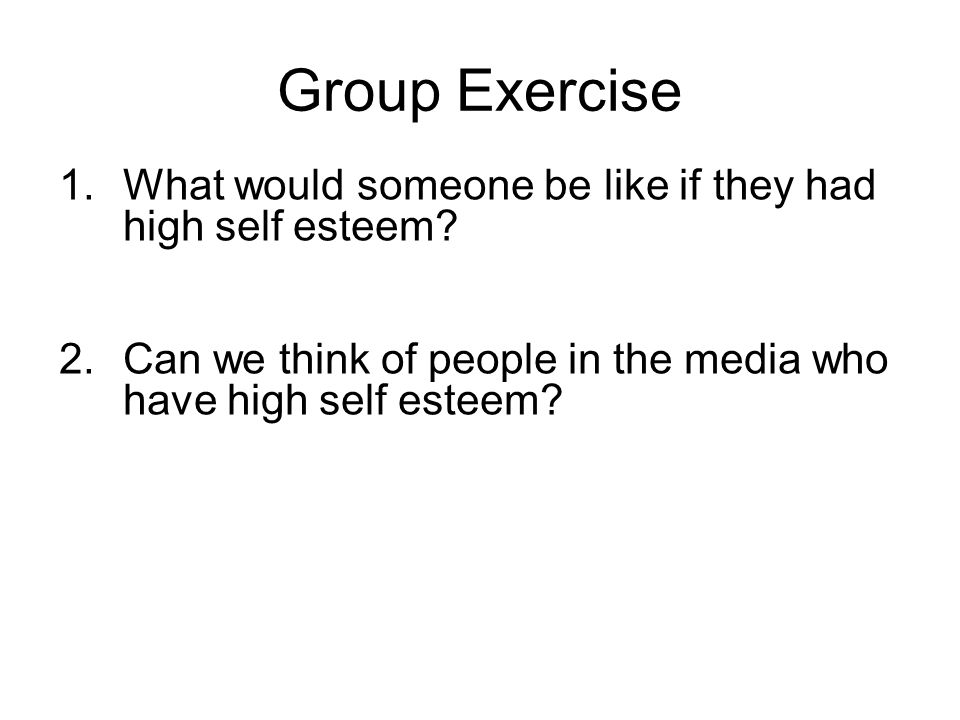 Group Exercise What would someone be like if they had high self esteem.