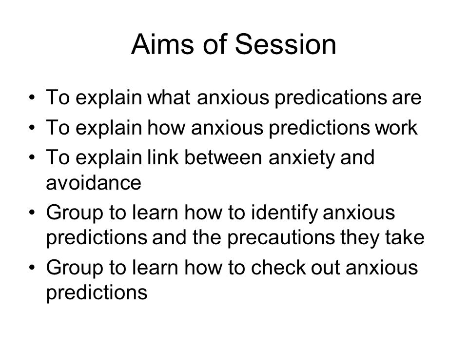 Aims of Session To explain what anxious predications are