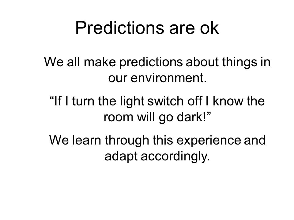 Predictions are ok We all make predictions about things in our environment. If I turn the light switch off I know the room will go dark!