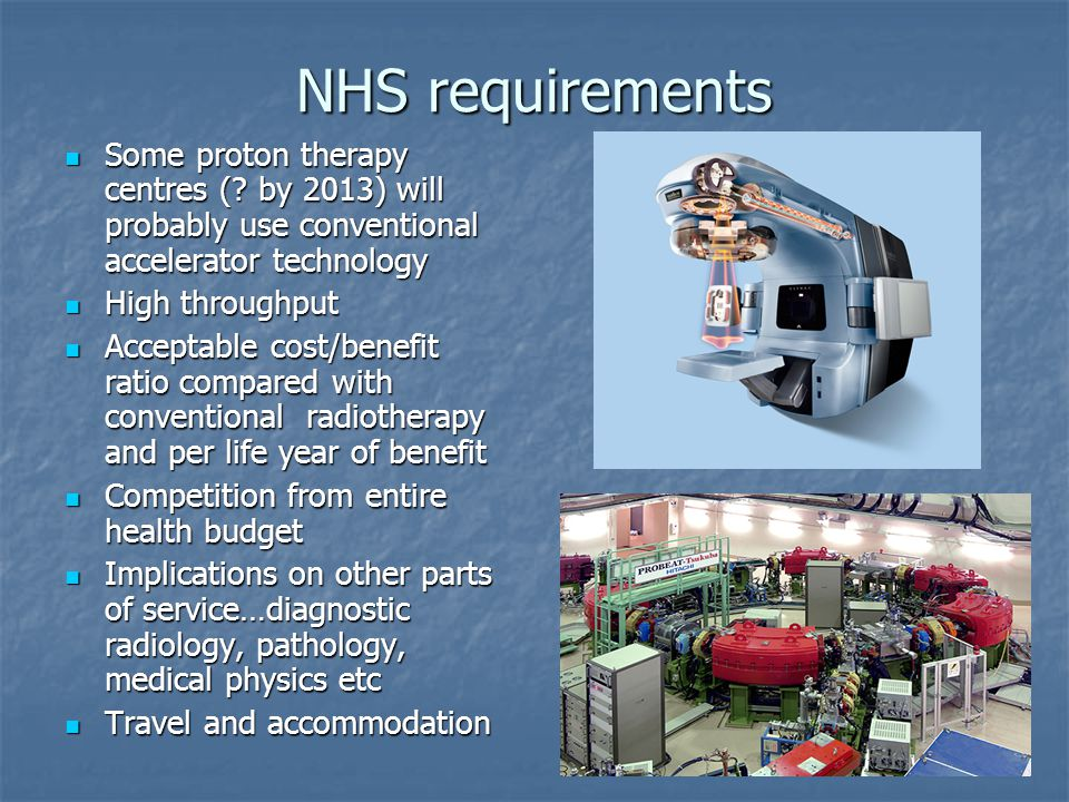NHS requirements Some proton therapy centres ( by 2013) will probably use conventional accelerator technology.